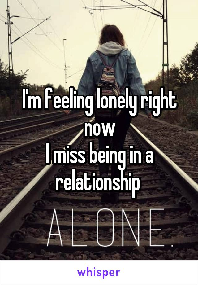 I'm feeling lonely right now I miss being in a relationship
