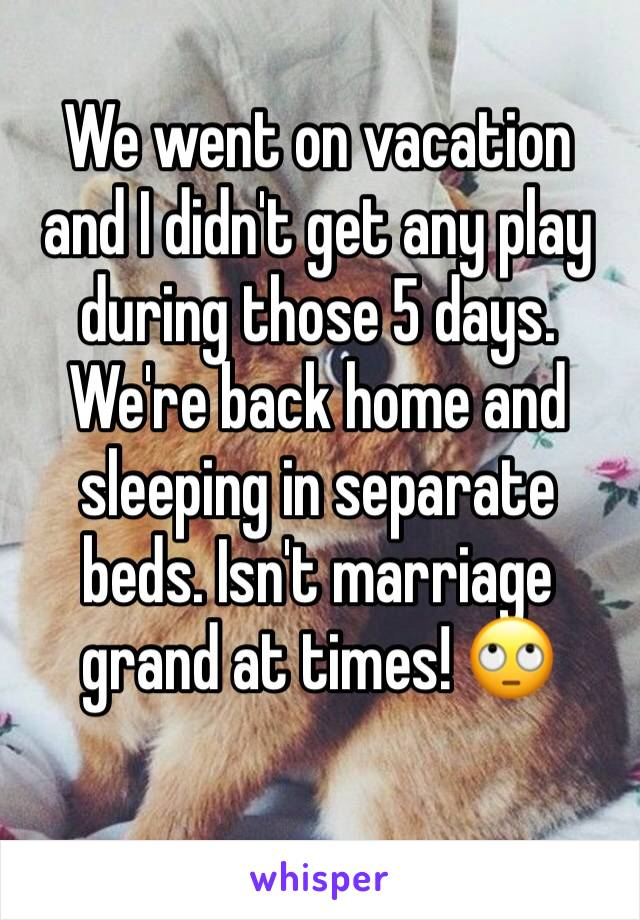 We went on vacation and I didn't get any play during those 5 days. We're back home and sleeping in separate beds. Isn't marriage grand at times! 🙄