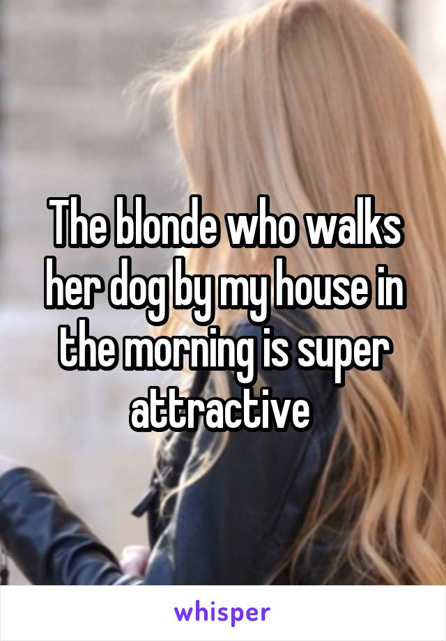 The blonde who walks her dog by my house in the morning is super attractive