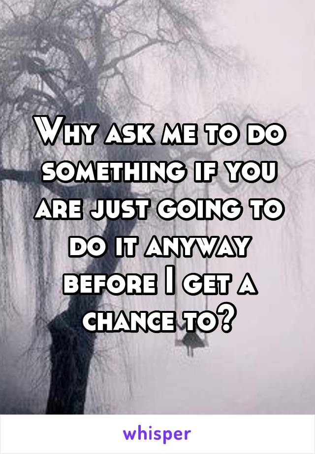 Why ask me to do something if you are just going to do it anyway before I get a chance to?