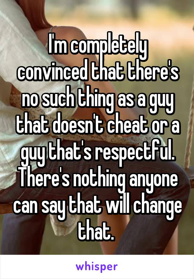 I'm completely convinced that there's no such thing as a guy that doesn't cheat or a guy that's respectful. There's nothing anyone can say that will change that.