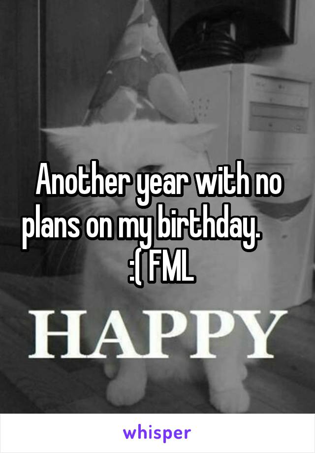 Another year with no plans on my birthday.        :( FML