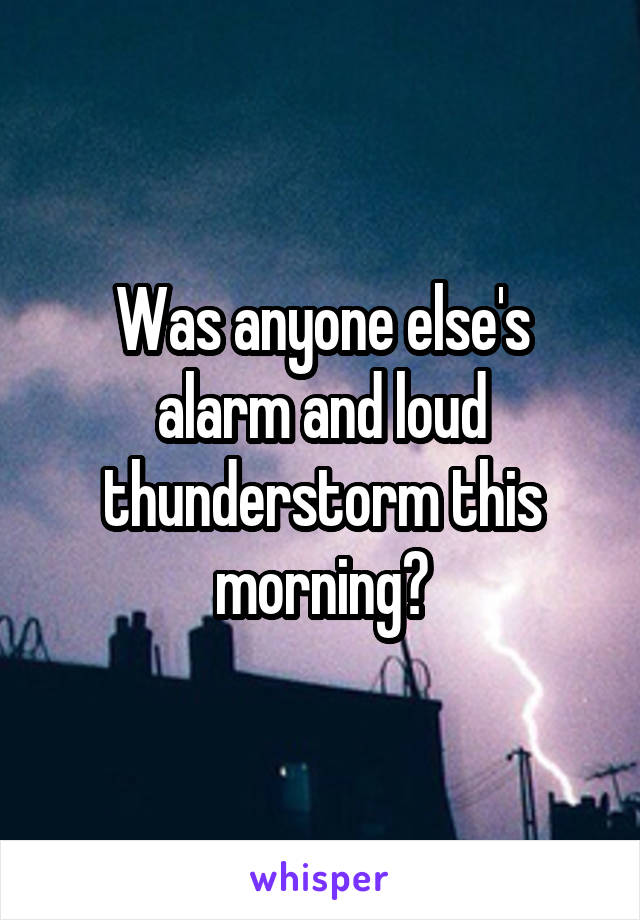 Was anyone else's alarm and loud thunderstorm this morning?