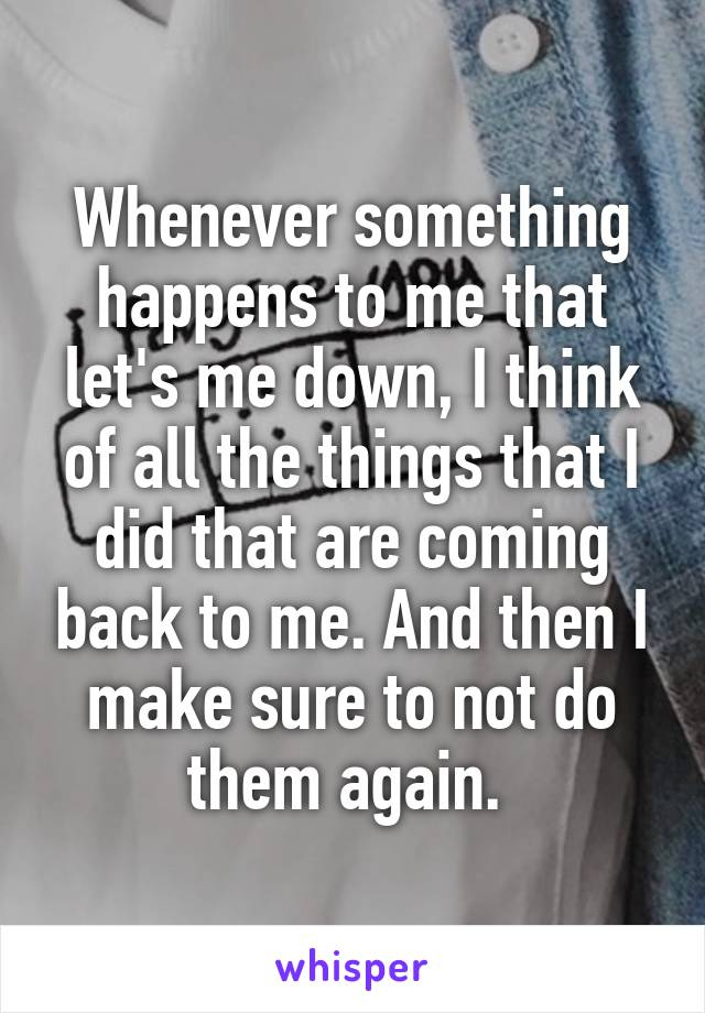 Whenever something happens to me that let's me down, I think of all the things that I did that are coming back to me. And then I make sure to not do them again.