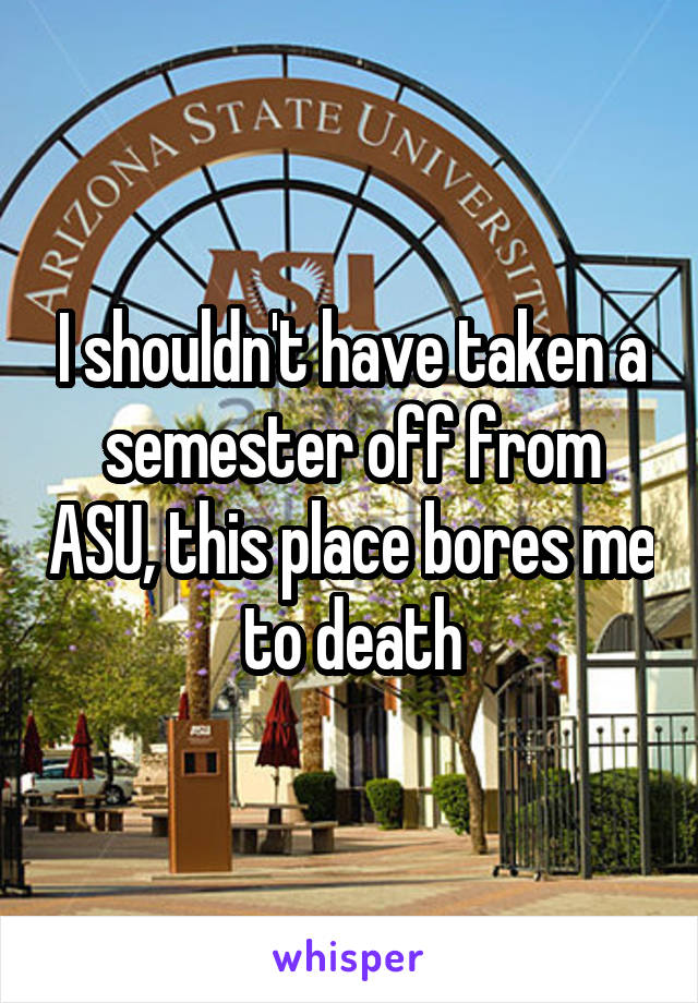 I shouldn't have taken a semester off from ASU, this place bores me to death