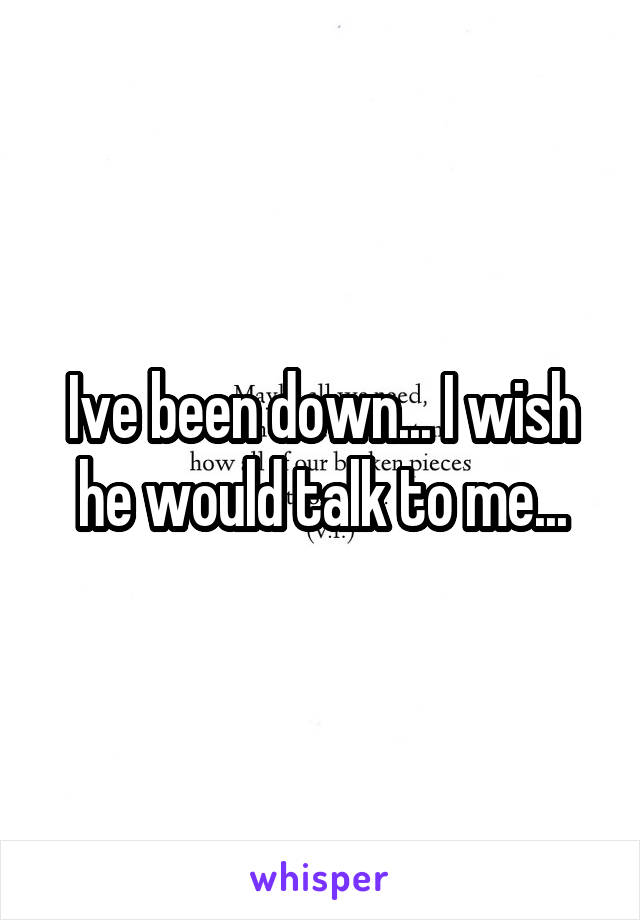Ive been down... I wish he would talk to me...