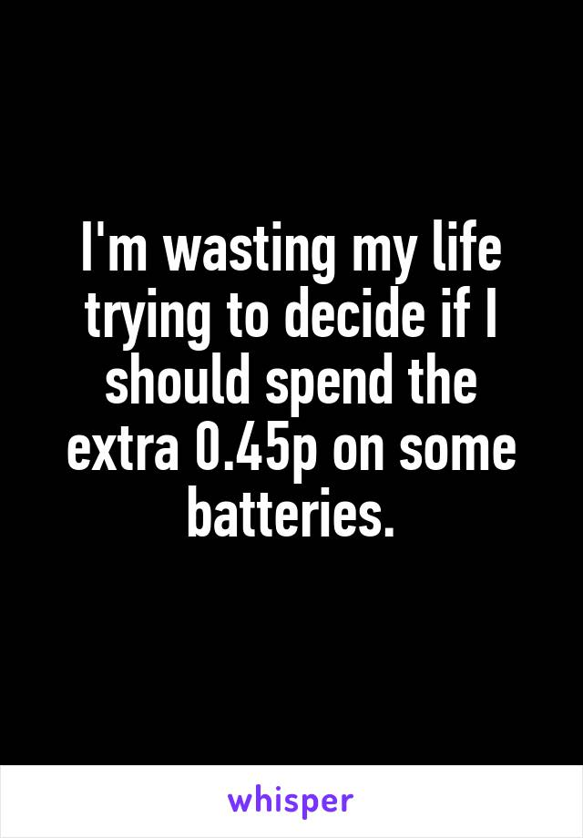 I'm wasting my life trying to decide if I should spend the extra 0.45p on some batteries.