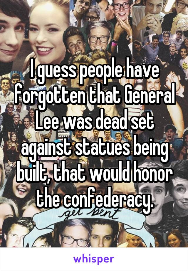 I guess people have forgotten that General Lee was dead set against statues being built, that would honor the confederacy.