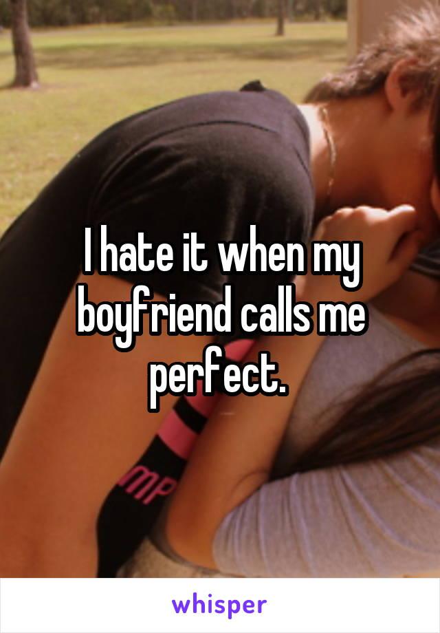 I hate it when my boyfriend calls me perfect.