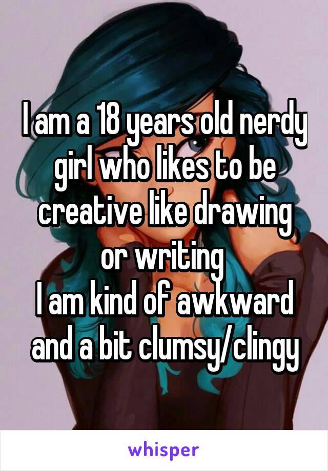 I am a 18 years old nerdy girl who likes to be creative like drawing or writing  I am kind of awkward and a bit clumsy/clingy