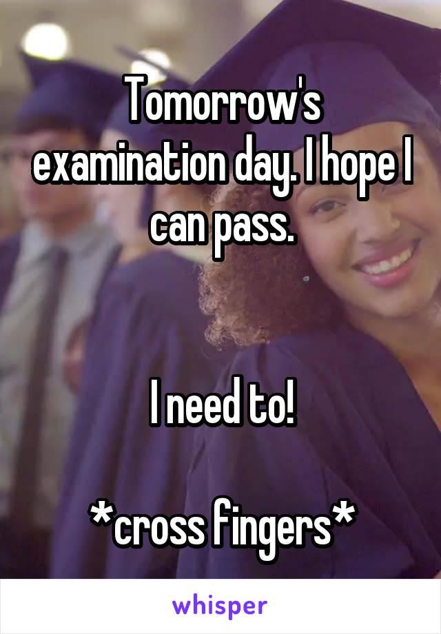 Tomorrow's examination day. I hope I can pass.   I need to!  *cross fingers*