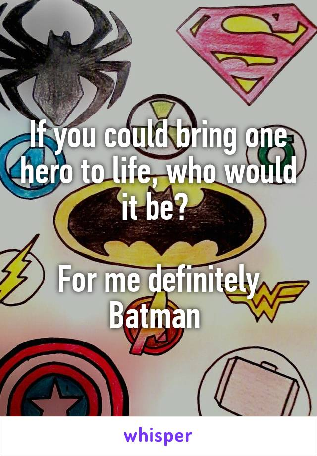 If you could bring one hero to life, who would it be?   For me definitely Batman
