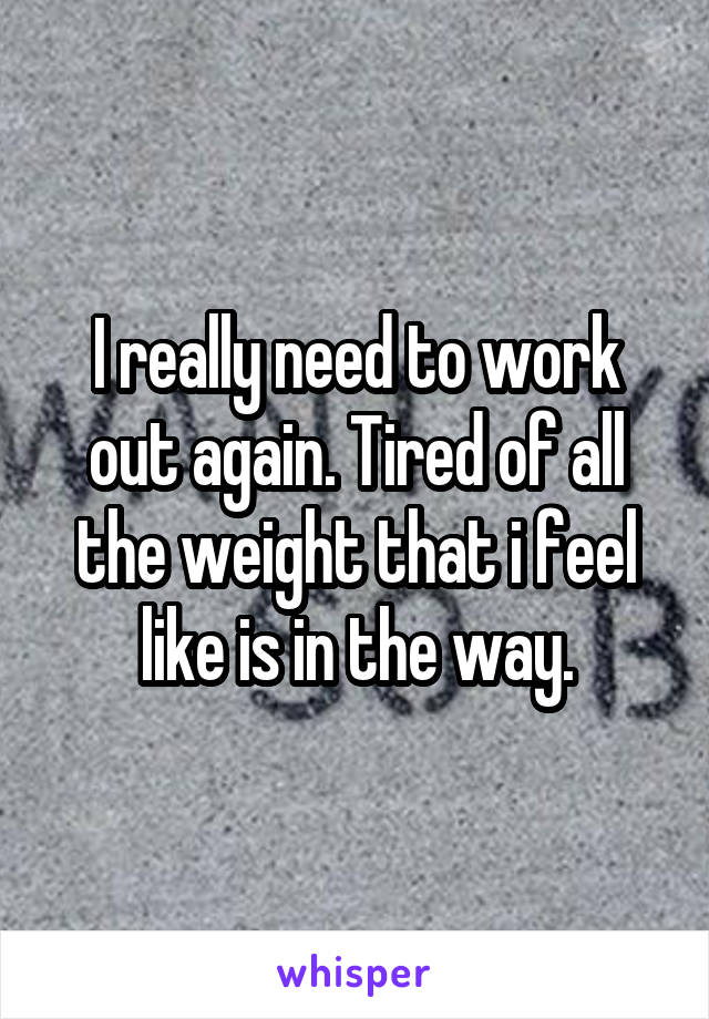 I really need to work out again. Tired of all the weight that i feel like is in the way.
