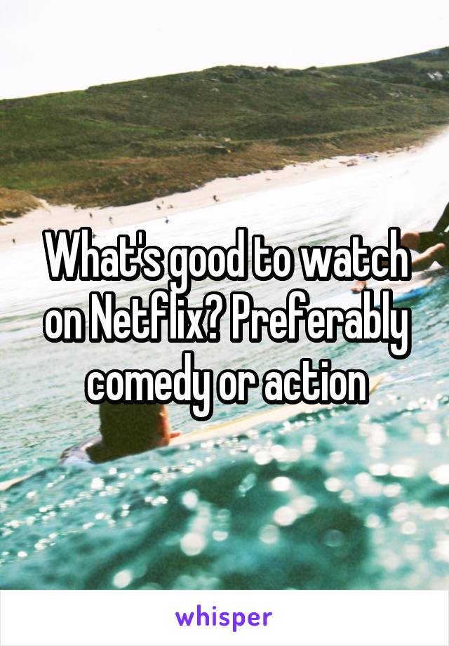 What's good to watch on Netflix? Preferably comedy or action