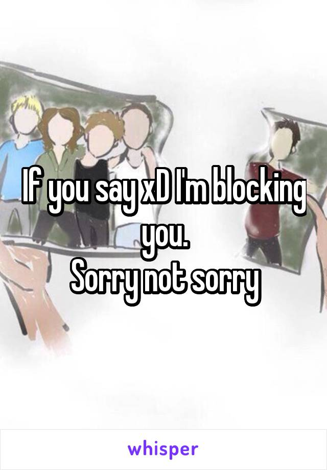 If you say xD I'm blocking you. Sorry not sorry