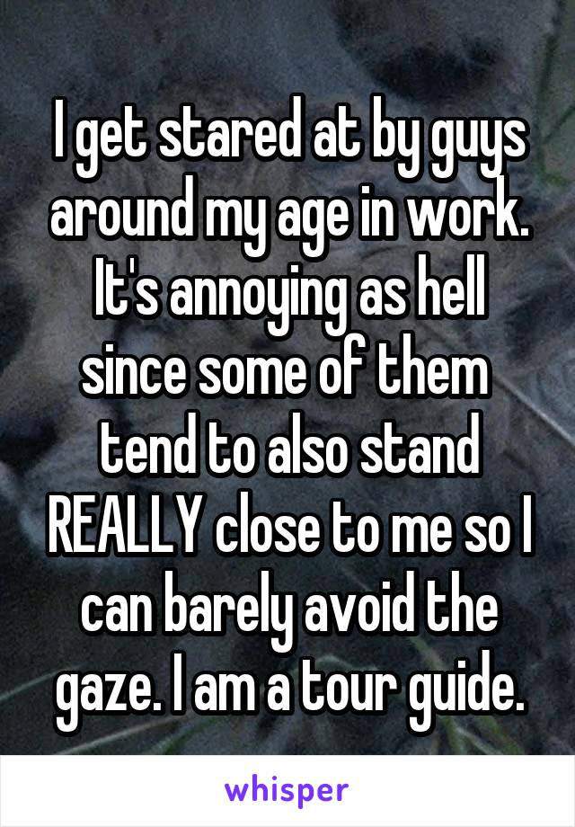 I get stared at by guys around my age in work. It's annoying as hell since some of them  tend to also stand REALLY close to me so I can barely avoid the gaze. I am a tour guide.