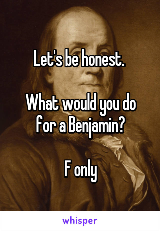Let's be honest.   What would you do for a Benjamin?  F only