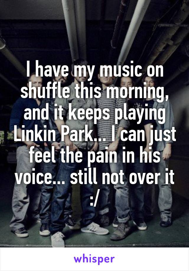 I have my music on shuffle this morning, and it keeps playing Linkin Park... I can just feel the pain in his voice... still not over it :/