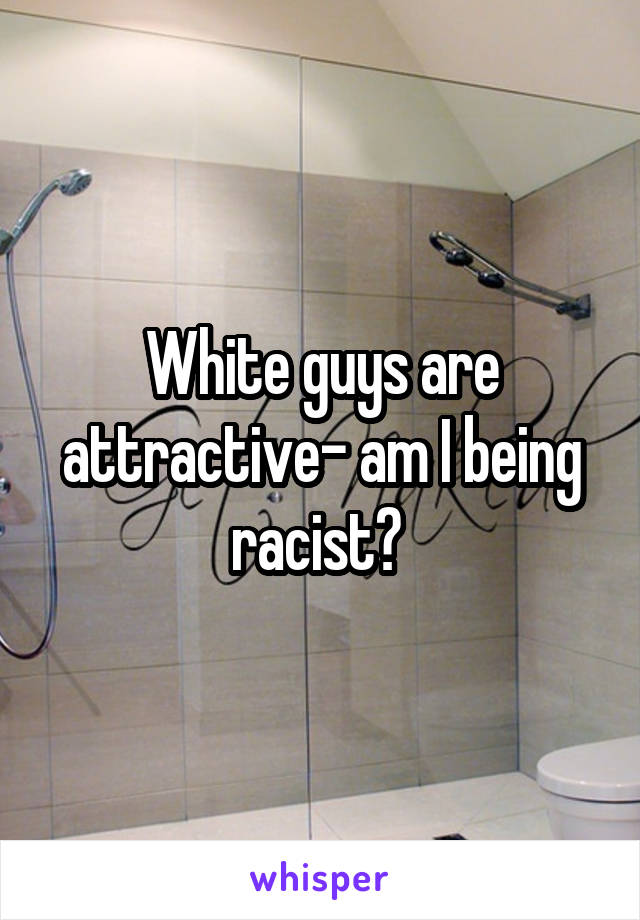 White guys are attractive- am I being racist?