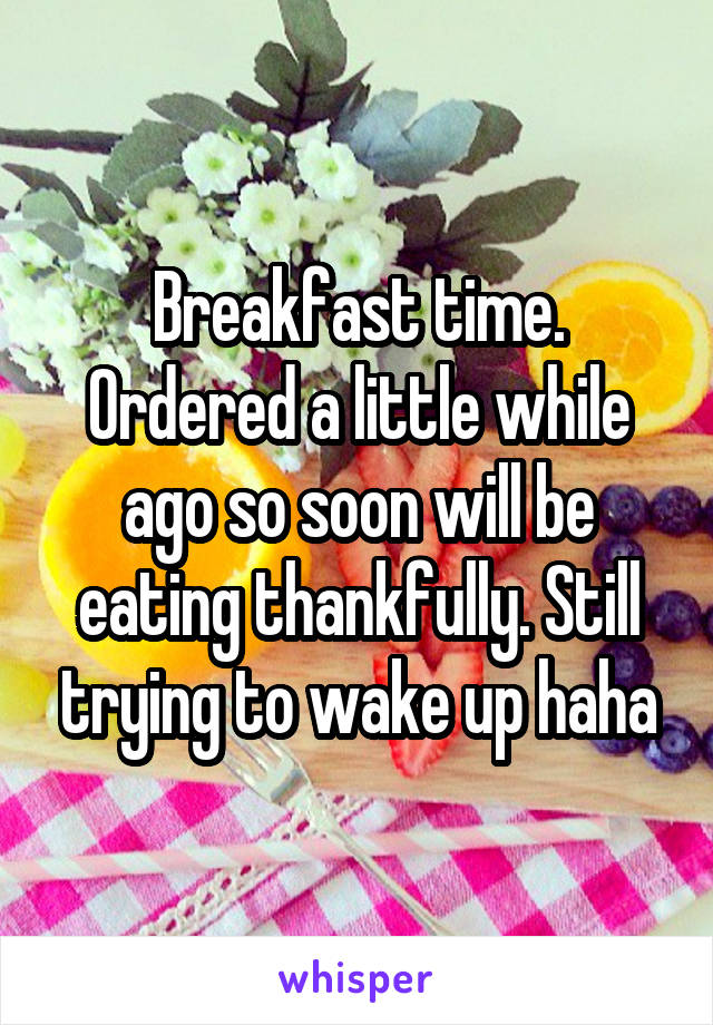 Breakfast time. Ordered a little while ago so soon will be eating thankfully. Still trying to wake up haha