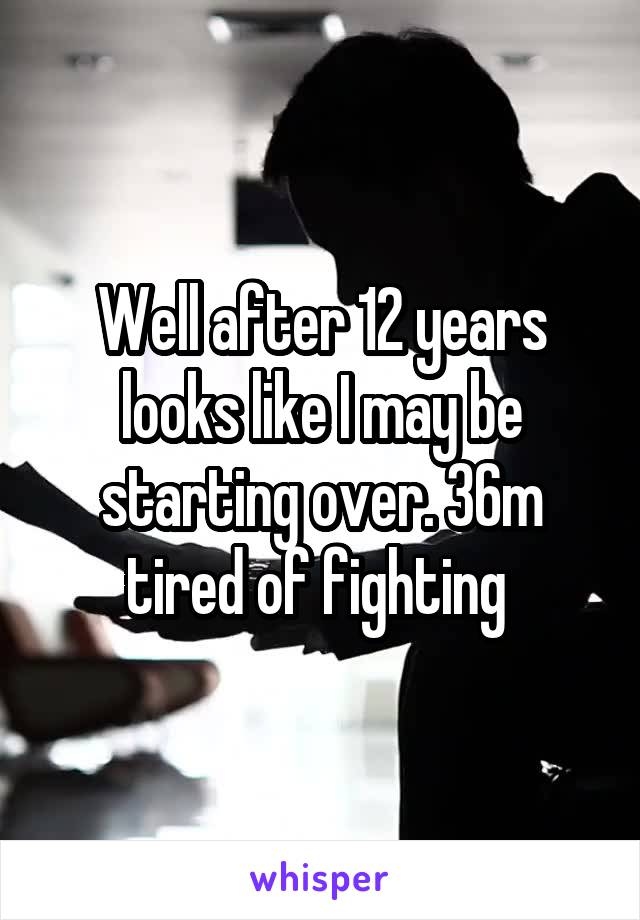 Well after 12 years looks like I may be starting over. 36m tired of fighting
