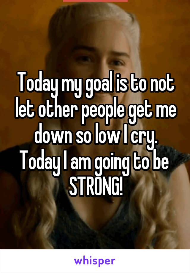 Today my goal is to not let other people get me down so low I cry. Today I am going to be  STRONG!