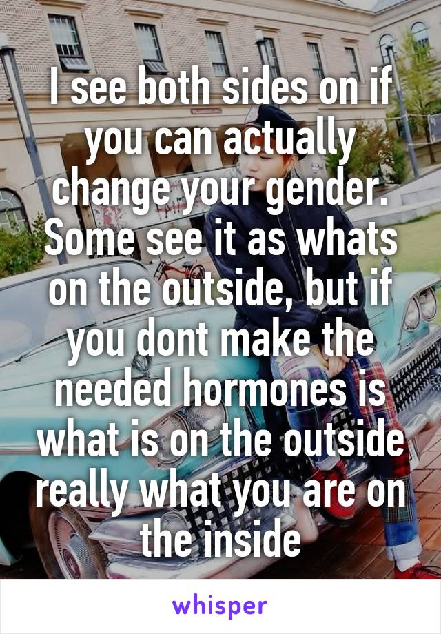 I see both sides on if you can actually change your gender. Some see it as whats on the outside, but if you dont make the needed hormones is what is on the outside really what you are on the inside