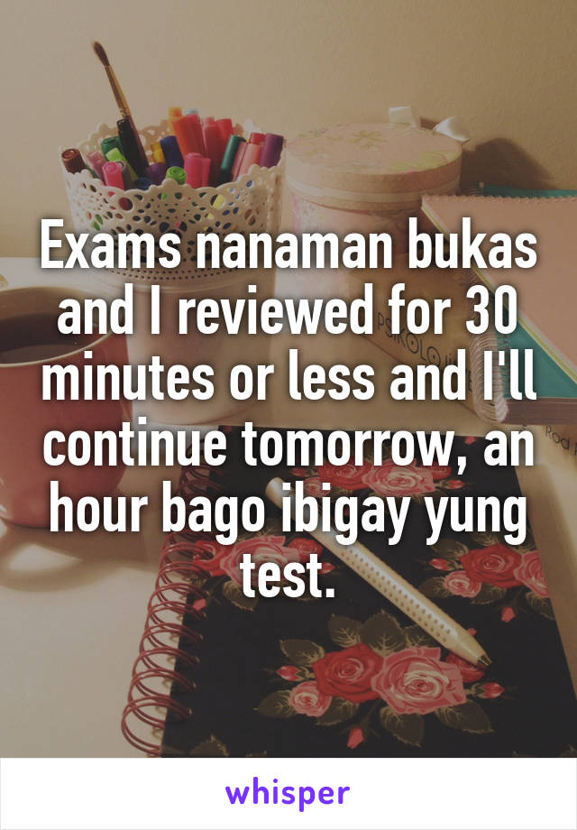 Exams nanaman bukas and I reviewed for 30 minutes or less and I'll continue tomorrow, an hour bago ibigay yung test.