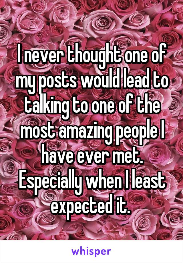 I never thought one of my posts would lead to talking to one of the most amazing people I have ever met. Especially when I least expected it.