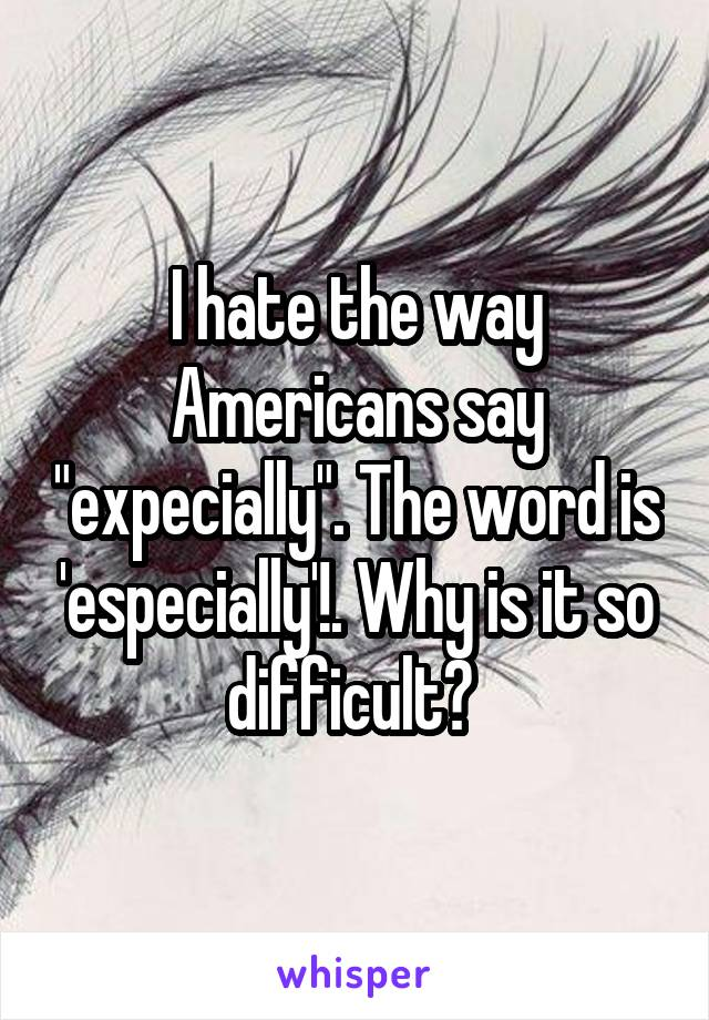 """I hate the way Americans say """"expecially"""". The word is 'especially'!. Why is it so difficult?"""