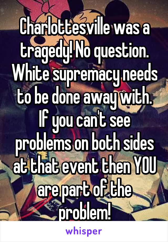 Charlottesville was a tragedy! No question. White supremacy needs to be done away with. If you can't see problems on both sides at that event then YOU are part of the problem!