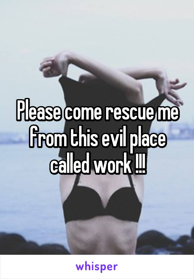 Please come rescue me from this evil place called work !!!