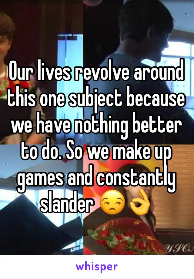 Our lives revolve around this one subject because we have nothing better to do. So we make up games and constantly slander 😒👌