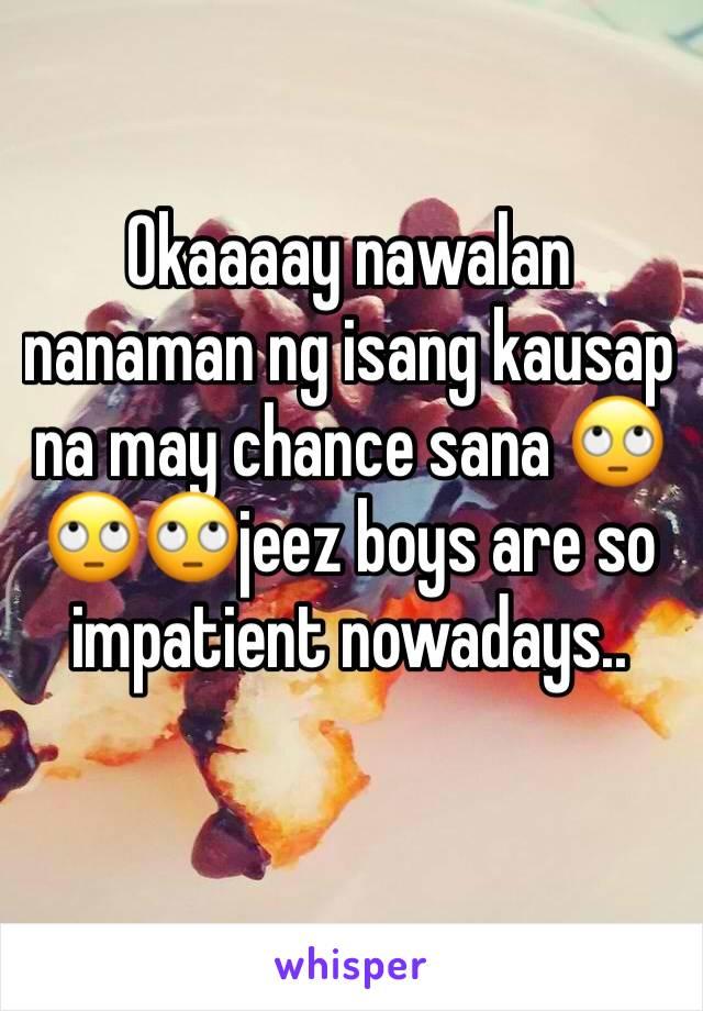 Okaaaay nawalan nanaman ng isang kausap na may chance sana 🙄🙄🙄jeez boys are so impatient nowadays..