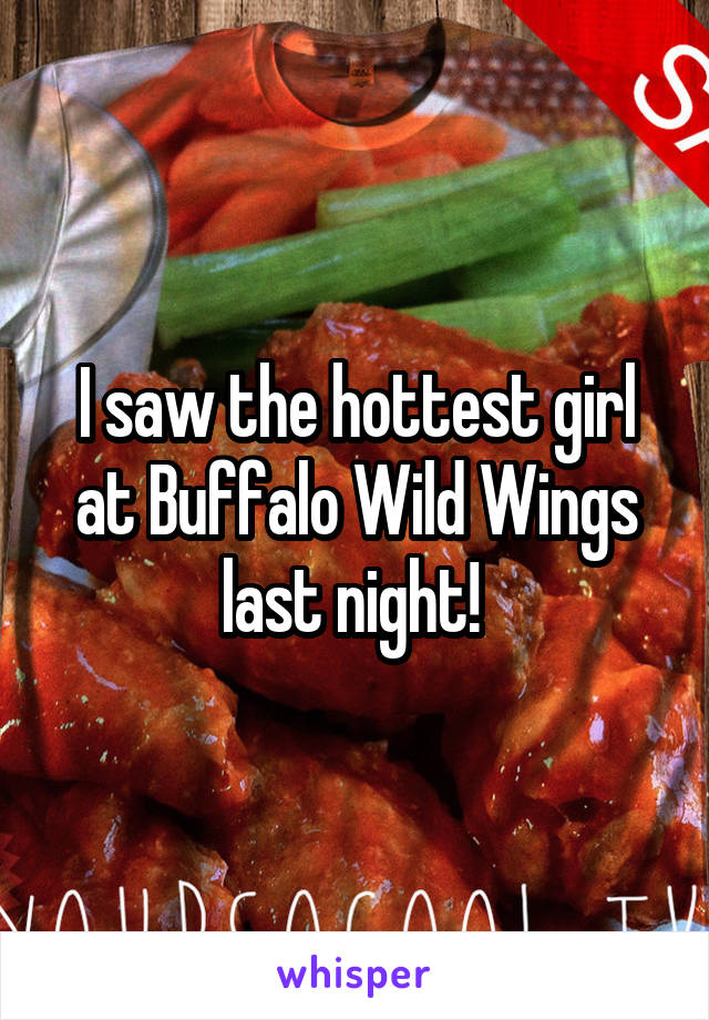 I saw the hottest girl at Buffalo Wild Wings last night!