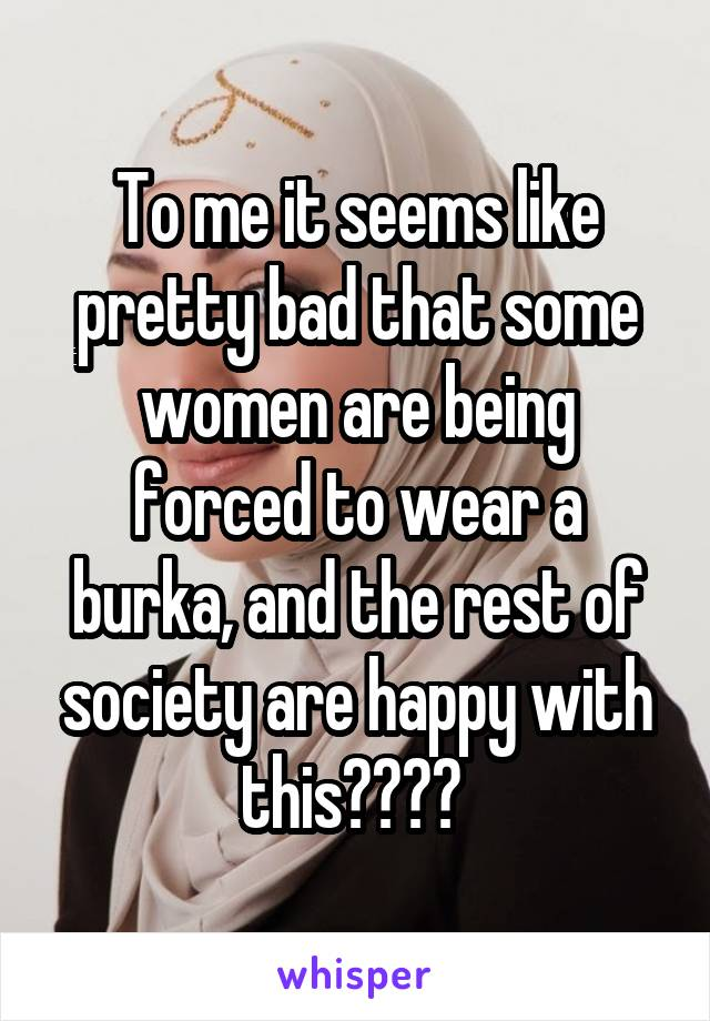 To me it seems like pretty bad that some women are being forced to wear a burka, and the rest of society are happy with this????