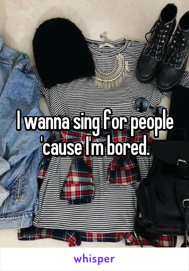 I wanna sing for people 'cause I'm bored.