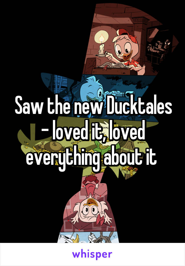Saw the new Ducktales - loved it, loved everything about it