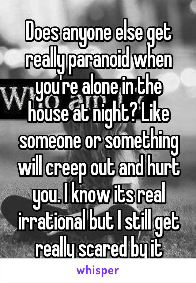 Does anyone else get really paranoid when you're alone in the house at night? Like someone or something will creep out and hurt you. I know its real irrational but I still get really scared by it