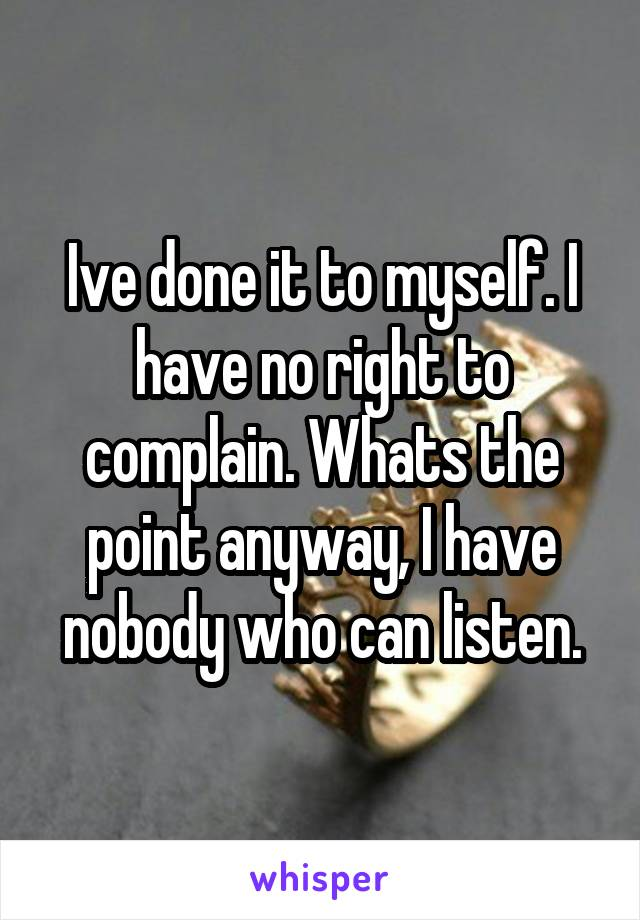 Ive done it to myself. I have no right to complain. Whats the point anyway, I have nobody who can listen.
