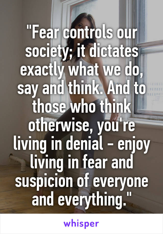 """Fear controls our society; it dictates exactly what we do, say and think. And to those who think otherwise, you're living in denial - enjoy living in fear and suspicion of everyone and everything."""