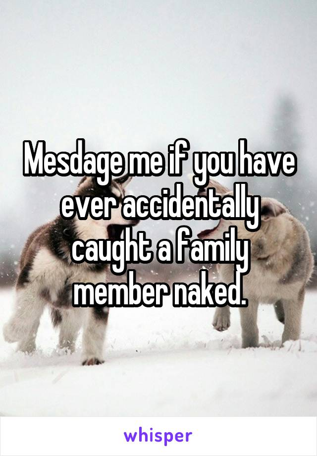 Mesdage me if you have ever accidentally caught a family member naked.