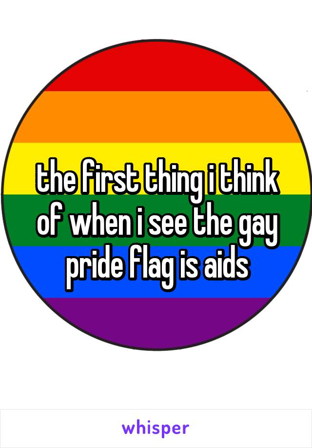 the first thing i think of when i see the gay pride flag is aids