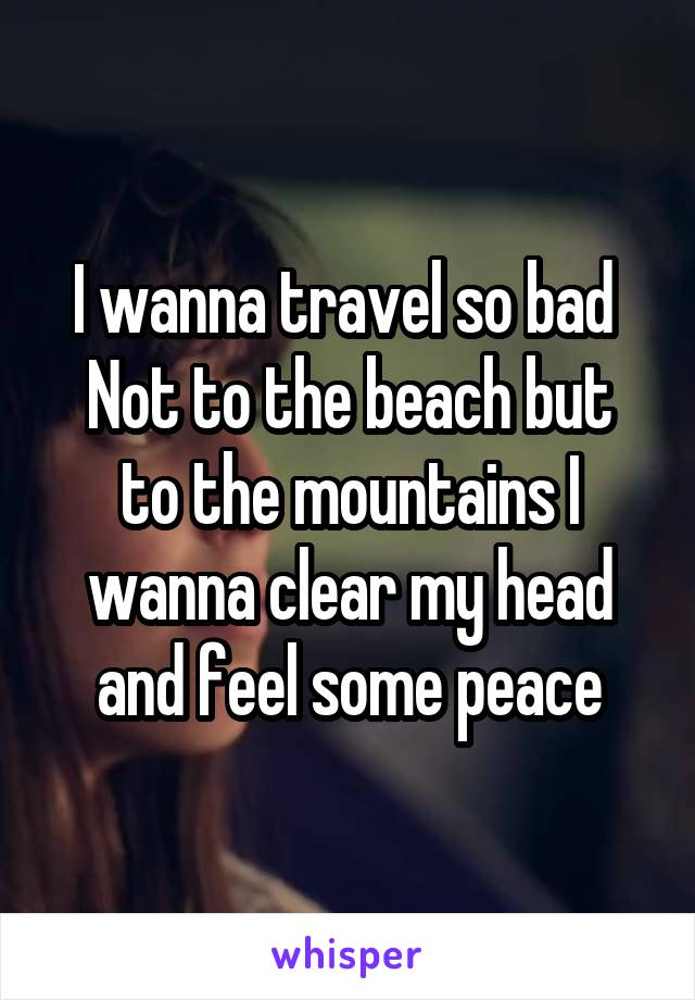 I wanna travel so bad  Not to the beach but to the mountains I wanna clear my head and feel some peace