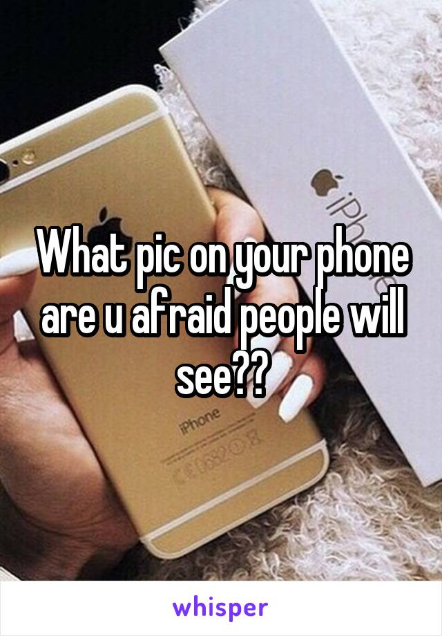 What pic on your phone are u afraid people will see??