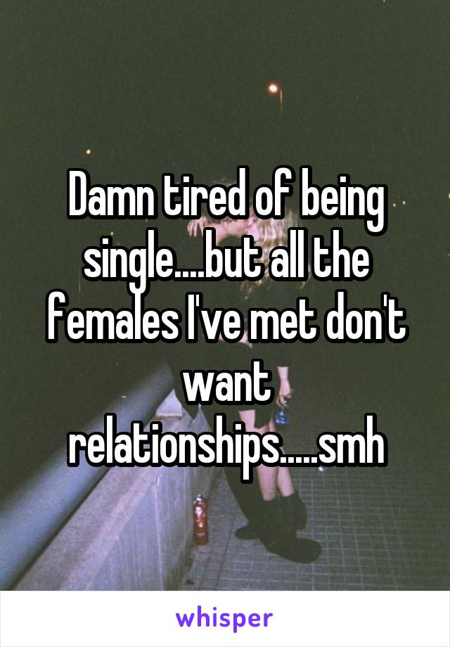 Damn tired of being single....but all the females I've met don't want relationships.....smh