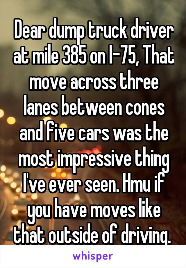 Dear dump truck driver at mile 385 on I-75, That move across three lanes between cones and five cars was the most impressive thing I've ever seen. Hmu if you have moves like that outside of driving.