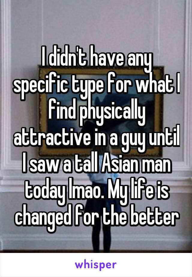 I didn't have any specific type for what I find physically attractive in a guy until I saw a tall Asian man today lmao. My life is changed for the better