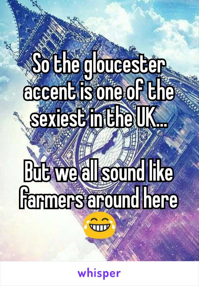 So the gloucester accent is one of the sexiest in the UK...  But we all sound like farmers around here 😂