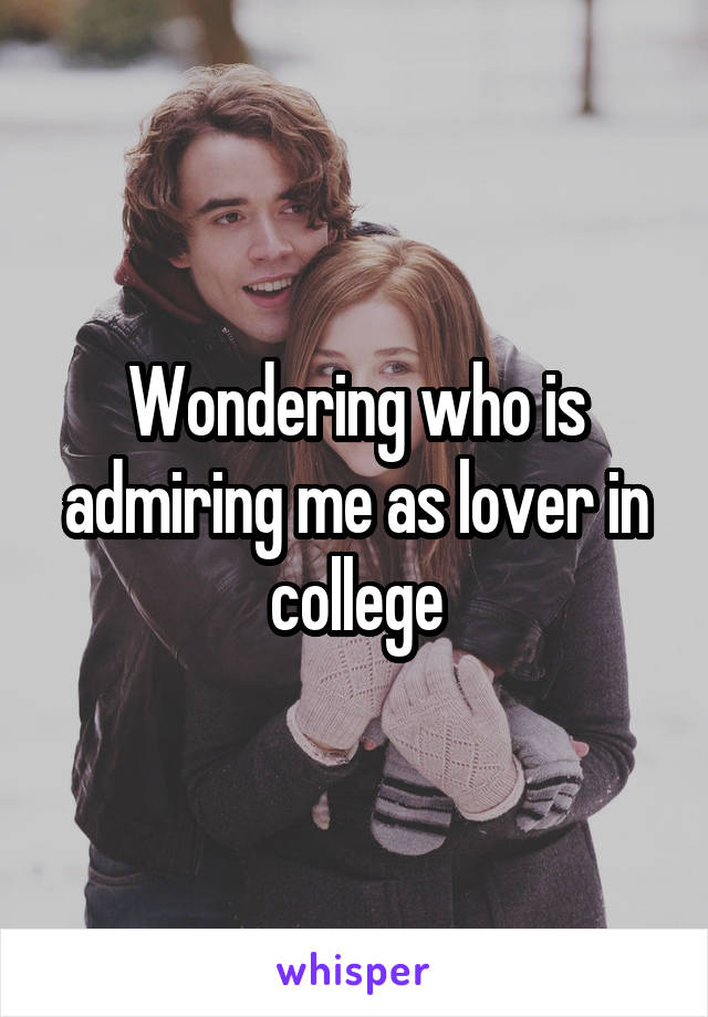 Wondering who is admiring me as lover in college